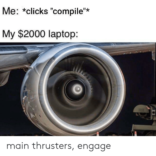 "Laptop: Me: *clicks ""compile""*  My $2000 laptop: main thrusters, engage"