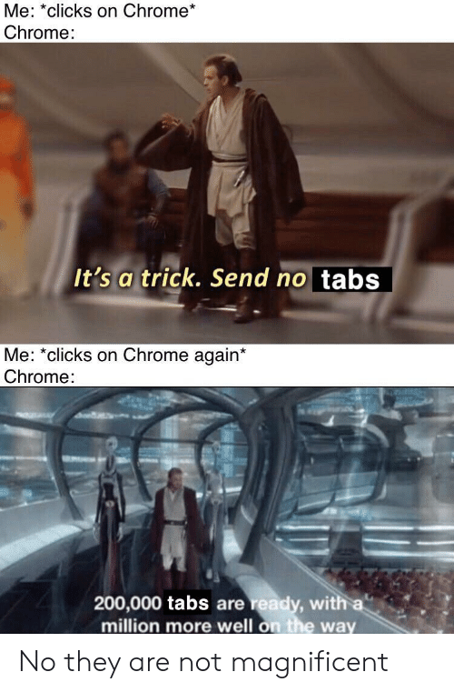 Tabs: Me: *clicks on Chrome*  Chrome:  It's a trick. Send no tabs  Me: *clicks on Chrome again*  Chrome:  200,000 tabs are ready, with a  million more well on the way No they are not magnificent