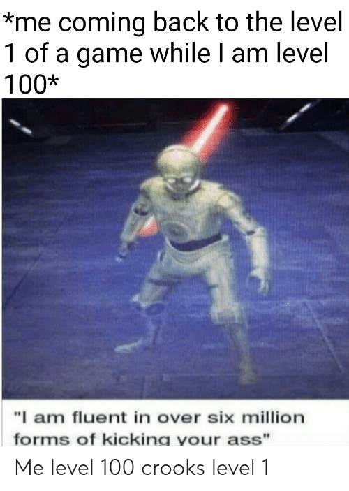 """Ass, Game, and A Game: *me coming back to the level  1 of a game while I am level  100*  """"I am fluent in over six million  forms of kicking your ass"""" Me level 100  crooks level 1"""
