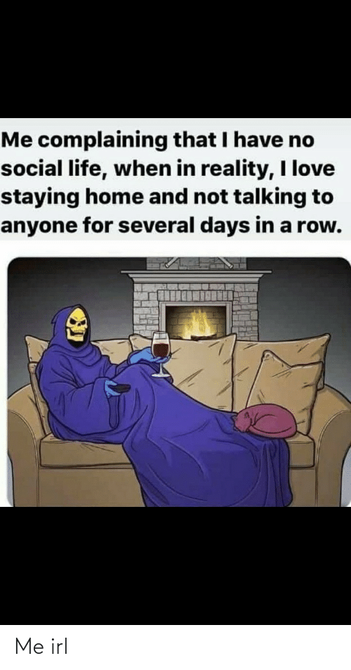 complaining: Me complaining that I have no  social life, when in reality, I love  staying home and not talking to  anyone for several days in a row. Me irl