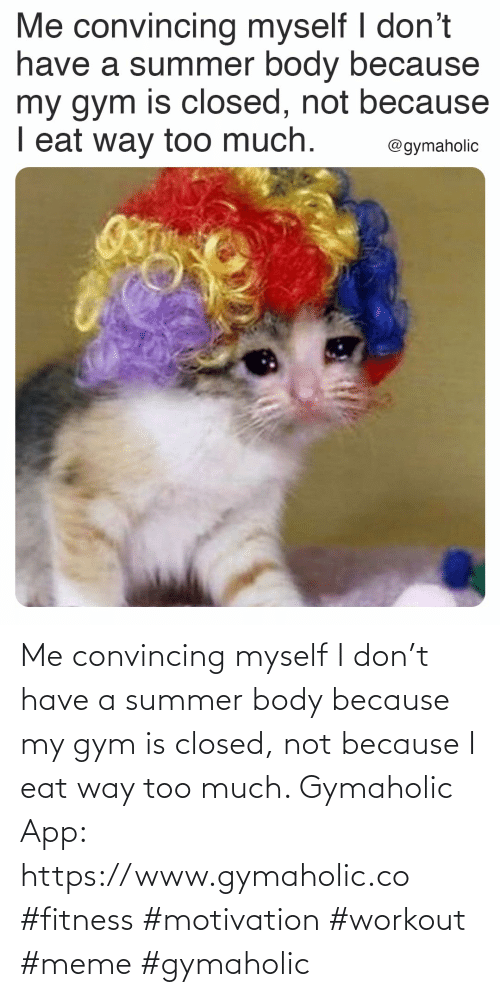 myself: Me convincing myself I don't have a summer body because my gym is closed, not because I eat way too much.  Gymaholic App: https://www.gymaholic.co  #fitness #motivation #workout #meme #gymaholic