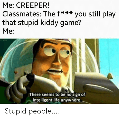 Intelligent Life: Me: CREEPER!  Classmates: The f*** you still play  that stupid kiddy game?  Me:  There seems to be no sign of  intelligent life anywhere. Stupid people….