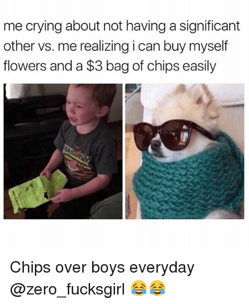 zeroes: me crying about not having a significant  other vs. me realizing i can buy myself  flowers and a $3 bag of chips easily Chips over boys everyday @zero_fucksgirl 😂😂