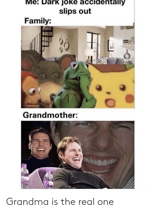 Family, Grandma, and The Real: Me: Dark joke accidentally  slips out  Family:  Grandmother: Grandma is the real one