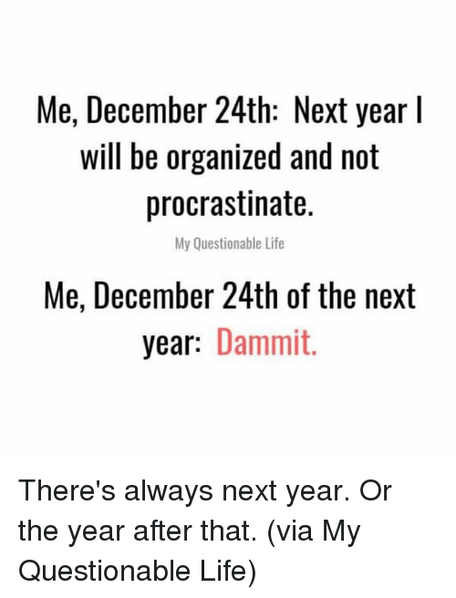 procrastinate: Me, December 24th: Next year l  will be organized and not  procrastinate.  My Questionable Life  Me, December 24th of the next  year: Dammit. There's always next year. Or the year after that.  (via My Questionable Life)