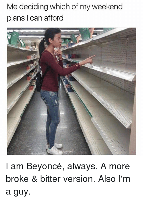 My Weekend: Me deciding which of my weekend  plans I can afford I am Beyoncé, always. A more broke & bitter version. Also I'm a guy.