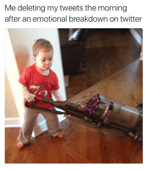 Twitter, Breakdown, and Morning: Me deleting my tweets the morning  after an emotional breakdown on twitter