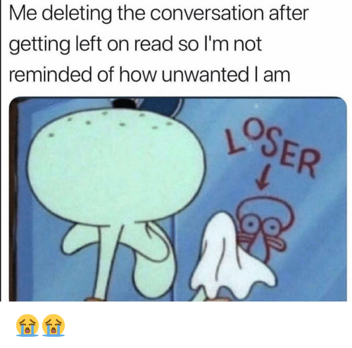 Funny, How, and Read: Me deleting the conversation after  getting left on read so I'm not  reminded of how unwanted I am 😭😭