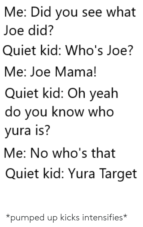 kicks: Me: Did you see what  Joe did?  Quiet kid: Who's Joe?  Me: Joe Mama!  Quiet kid: Oh yeah  do you know who  yura is?  Me: No who's that  Quiet kid: Yura Target *pumped up kicks intensifies*