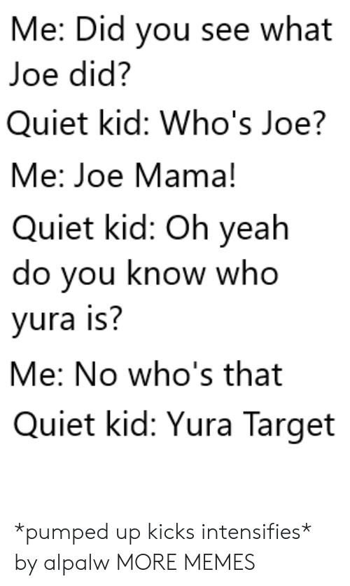 kicks: Me: Did you see what  Joe did?  Quiet kid: Who's Joe?  Me: Joe Mama!  Quiet kid: Oh yeah  do you know who  yura is?  Me: No who's that  Quiet kid: Yura Target *pumped up kicks intensifies* by alpalw MORE MEMES