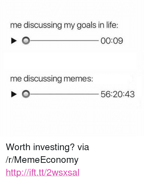 """Goals In Life: me discussing my goals in life:  00:09  me discussing memes:  56:20:43 <p>Worth investing? via /r/MemeEconomy <a href=""""http://ift.tt/2wsxsal"""">http://ift.tt/2wsxsal</a></p>"""