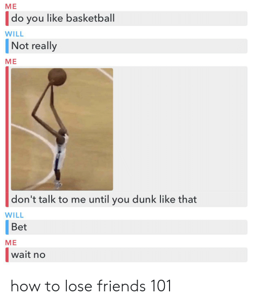 Basketball, Dunk, and Friends: ME  do you like basketball  WILL  Not really  МЕ  don't talk to me until you dunk like that  WILL  Bet  МЕ  wait no how to lose friends 101