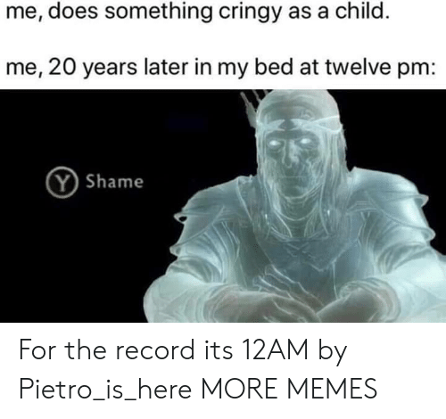 Dank, Memes, and Target: me, does something cringy as a child.  me, 20 years later in my bed at twelve pm:  Y Shame For the record its 12AM by Pietro_is_here MORE MEMES