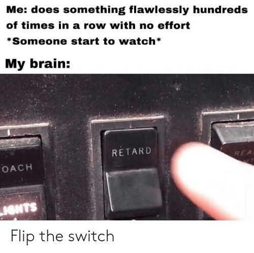 rea: Me: does something flawlessly hundreds  of times in a row with no effort  *Someone start to watch*  My brain:  RETARD  REA  OACH  IONTS Flip the switch