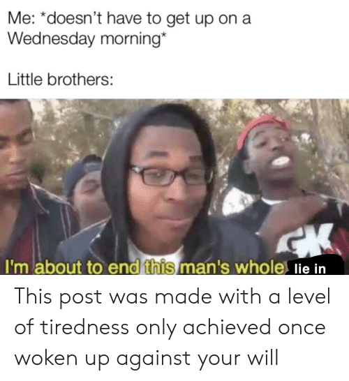 Wednesday, Once, and Brothers: Me: *doesn't have to get up on a  Wednesday morning  Little brothers:  I'm about to end this man's whole lie in This post was made with a level of tiredness only achieved once woken up against your will