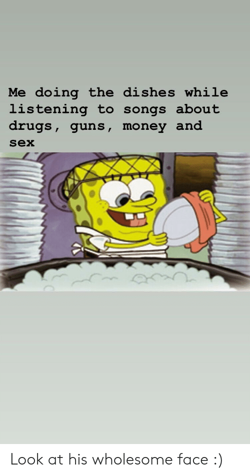 Drugs, Guns, and Money: Me doing the dishes while  listening to songs about  drugs, guns, money and  sex Look at his wholesome face :)