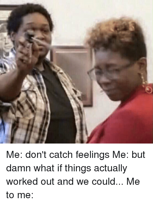 me dont catch feelings me but damn what if things 2093240 🇲🇽 25 best memes about catching feelings catching feelings memes