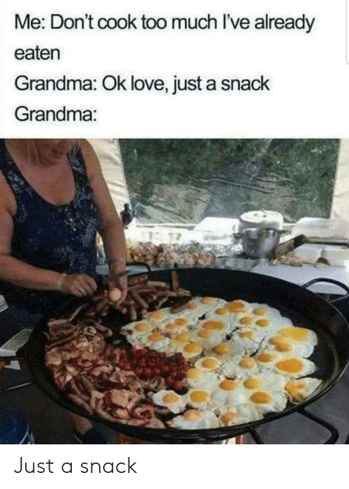 Grandma, Love, and Too Much: Me: Don't cook too much I've already  eaten  Grandma: Ok love, just a snack  Grandma: Just a snack
