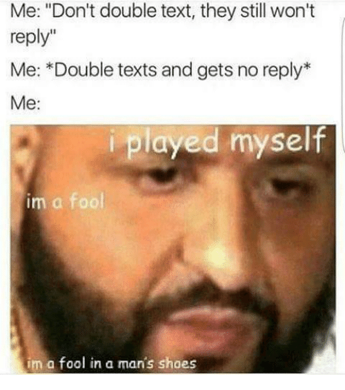 """Shoes, Text, and Texts: Me: """"Don't double text, they still won't  reply""""  Me: *Double texts and gets no reply  Me:  iplayed myself  im a fool  im a fool in a man's shoes"""