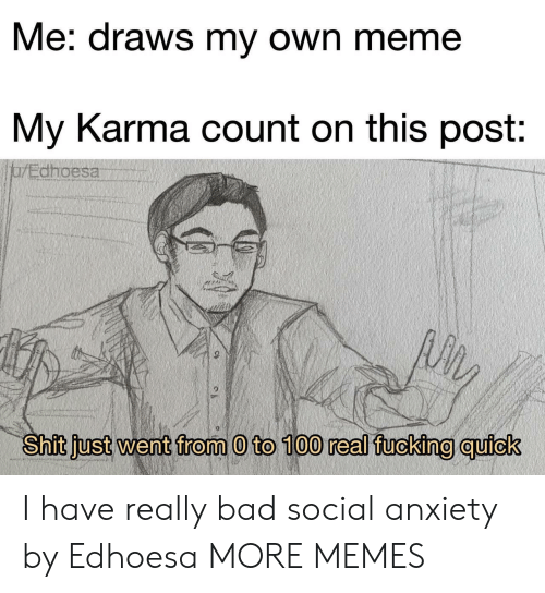 social anxiety: Me: draws my own meme  My Karma count on this post:  jarEdhoesa  Shit just went from 0 to 100 real fucking quick I have really bad social anxiety by Edhoesa MORE MEMES