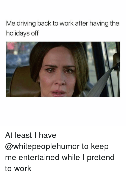 Driving, Memes, and Work: Me driving back to work after having the  holidays off At least I have @whitepeoplehumor to keep me entertained while I pretend to work