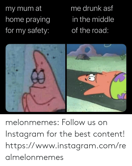 asf: me drunk asf  imy mum at  home praying  in the middle  for my safety:  of the road: melonmemes:  Follow us on Instagram for the best content! https://www.instagram.com/realmelonmemes
