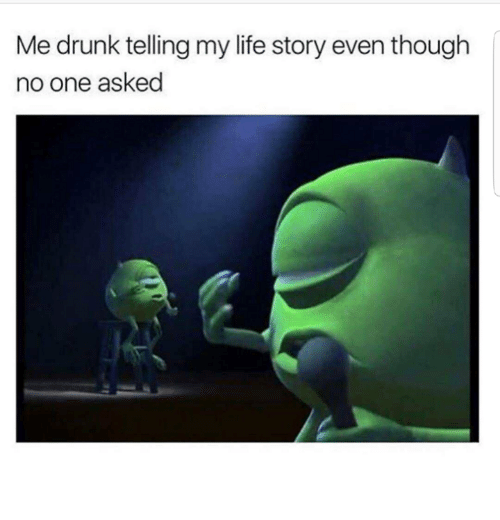 Dank, Drunk, and Life: Me drunk telling my life story even though  no one asked