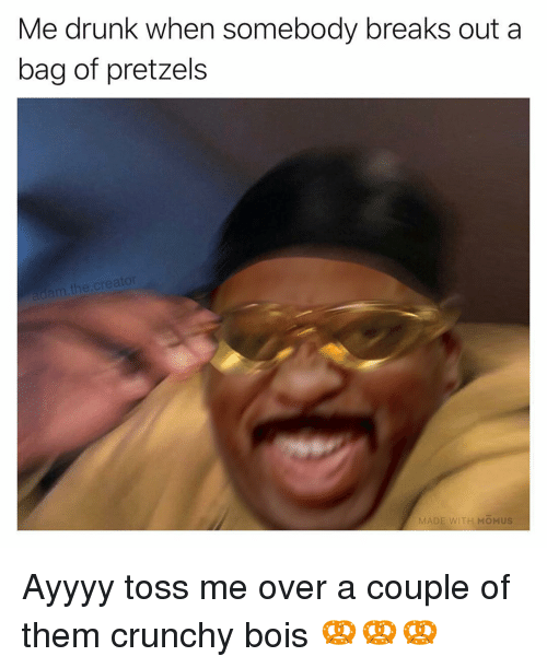 Ayyyy: Me drunk when somebody breaks out a  bag of pretzels  m the.cre  MA  ITH MOMUS Ayyyy toss me over a couple of them crunchy bois 🥨🥨🥨