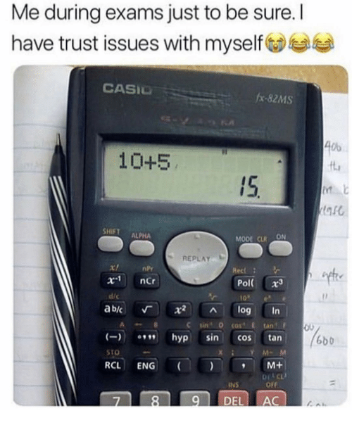 npr: Me during exams just to be sure. I  have trust issues with myself  CASIO  #x-82MS  Ob  10+5  ft  15.  SHIFT ALPHA  MODE CLRON  REPLAY  nPr  x-1  ncr  Pol( x3  10e  ab/c 「 X2 ^ log in  dic  C sin 0 cost E tan  hyp sin cos tan  RCL ENG M+  7 89 DEL AC  6b0  STO
