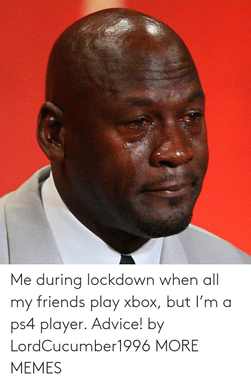 Xbox: Me during lockdown when all my friends play xbox, but I'm a ps4 player. Advice! by LordCucumber1996 MORE MEMES