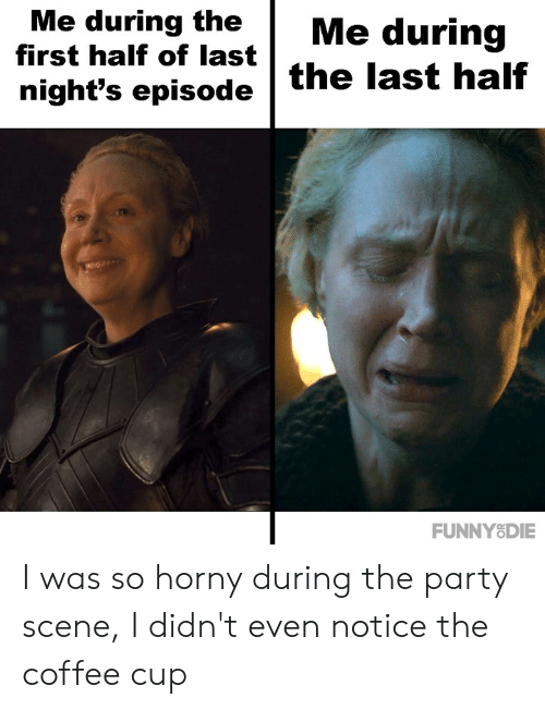 Dank, Horny, and Party: Me during theMe during  first half of last  night's episode the last half  FUNNY8DIE I was so horny during the party scene, I didn't even notice the coffee cup