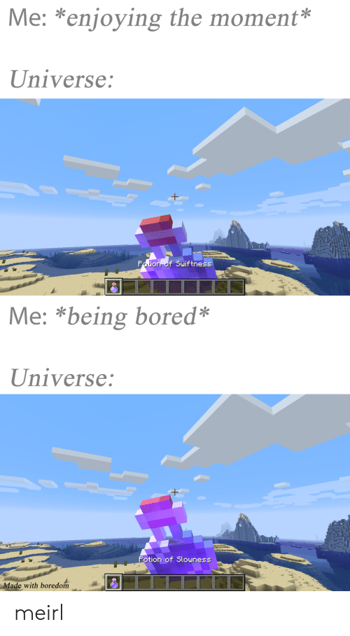 Bored, Boredom, and MeIRL: Me: *enjoying the moment*  Universe:  orr of Suiftness  Me: *being bored*  Universe:  H+  Potion of Slowness  Made with boredom meirl