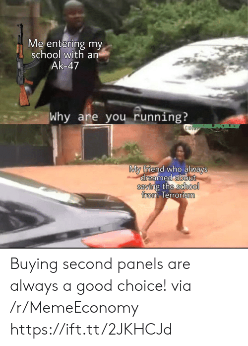 School, Good, and Ak-47: Me entering my  school with an  Ak-47  Why are you running?  CID  My friend who always  dreamed about  saving the school  from Terrorism Buying second panels are always a good choice! via /r/MemeEconomy https://ift.tt/2JKHCJd