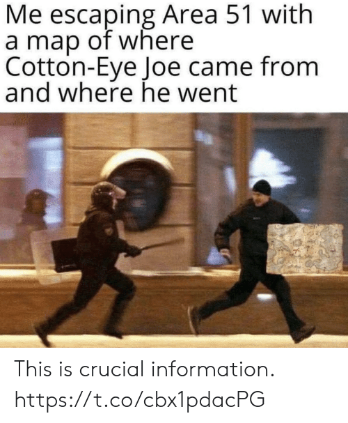 Funny, Information, and Area 51: Me escaping Area 51 with  a map of where  Cotton-Eye Joe came from  and where he went This is crucial information. https://t.co/cbx1pdacPG