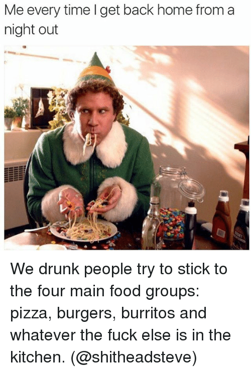 food groups: Me every time I get back home from a  night out We drunk people try to stick to the four main food groups: pizza, burgers, burritos and whatever the fuck else is in the kitchen. (@shitheadsteve)