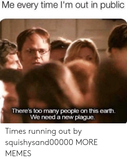 Dank, Memes, and Target: Me every time l'm out in public  There's too many people on this earth.  We need a new plague. Times running out by squishysand00000 MORE MEMES