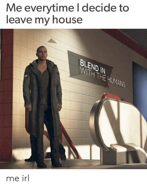 My House, House, and Irl: Me everytime l decide to  leave my house  BLEND IN  THE  UMA  NS me irl