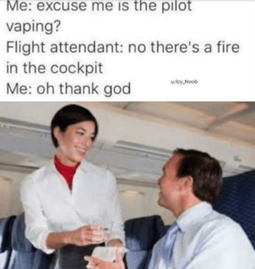 Fire, God, and Flight: Me: excuse me is the pilot  vaping?  Flight attendant: no there's a fire  in the cockpit  Me: oh thank god  u/lcy Noob