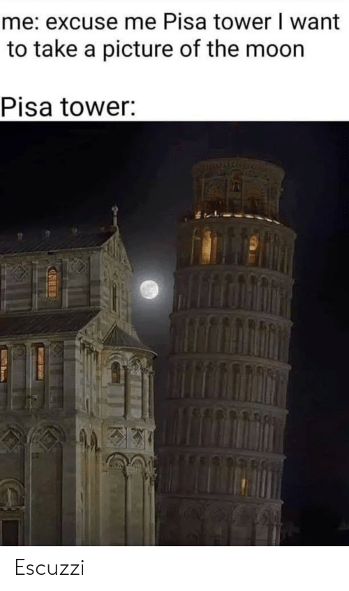 Moon, A Picture, and The Moon: me: excuse me Pisa tower I want  to take a picture of the moon  Pisa tower: Escuzzi