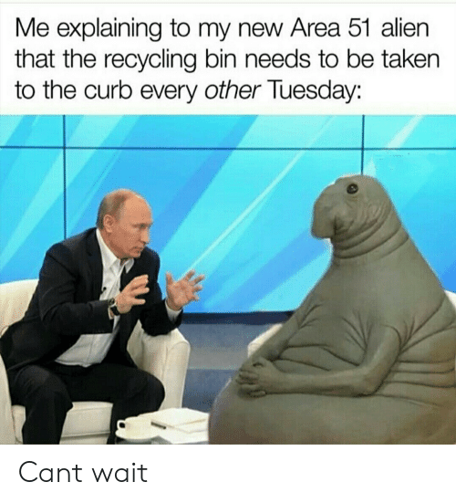 Taken, Alien, and Area 51: Me explaining to my new Area 51 alien  that the recycling bin needs to be taken  the curb every other Tuesday: Cant wait