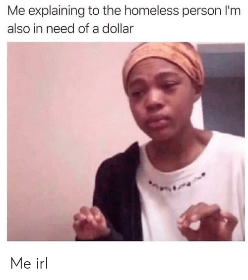 Homeless, Irl, and Me IRL: Me explaining to the homeless person I'm  also in need of a dollar Me irl