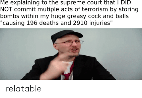 """Supreme Court: Me explaining to the supreme court that I DID  NOT commit mutiple acts of terrorism by storing  bombs within my huge greasy cock and balls  """"causing 196 deaths and 2910 injuries"""" relatable"""