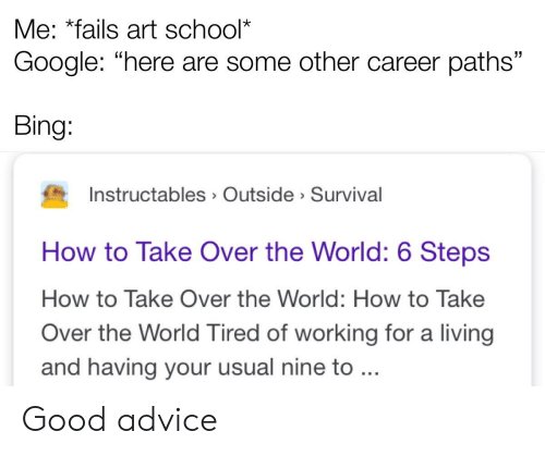 """Advice, Google, and School: Me: *fails art school*  Google: """"here are some other career paths""""  Bing:  Instructables Outside Survival  How to Take Over the World: 6 Steps  How to Take Over the World: How to Take  Over the World Tired of working for a living  and having your usual nine to ... Good advice"""