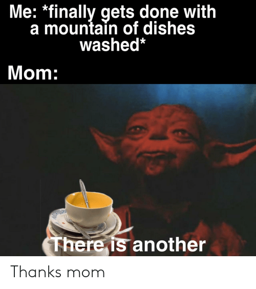 Mom, Another, and Done: Me: *finally gets done with  a mountain of dishes  washed*  Mom:  There is another Thanks mom