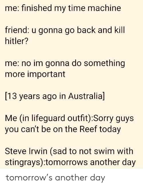 Sorry, Steve Irwin, and Australia: me: finished my time machine  riend:  u gonna go back a  nd Kill  hitler?  me: no im gonna do something  more important  [13 years ago in Australia]  Me (in lifeguard outfit):Sorry guys  you can't be on the Reef today  Steve Irwin (sad to not swim with  stingrays):tomorrows another day tomorrow's another day