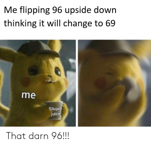 Flipping: Me flipping 96 upside down  thinking it will change to 69  me  Stupi  Juic That darn 96!!!