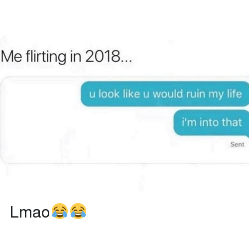 Funny, Life, and Lmao: Me flirting in 2018.  u look like u would ruin my life  i'm into that  Sent Lmao😂😂