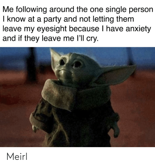 following: Me following around the one single person  I know at a party and not letting them  leave my eyesight because I have anxiety  and if they leave me l'll cry. Meirl