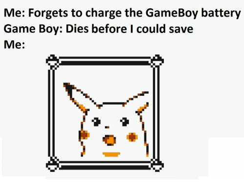 game boy: Me: Forgets to charge the GameBoy battery  Game Boy: Dies before I could save  Me: