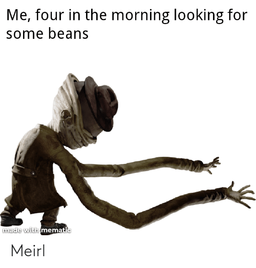 MeIRL, Looking, and Made: Me, four in the morning looking for  some beans  made with mematic Meirl